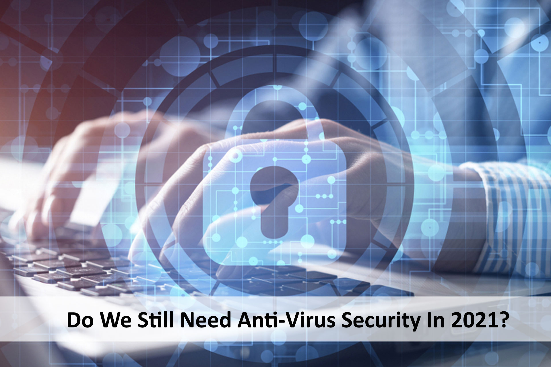 Do We Still Need Anti-Virus Security In 2021?